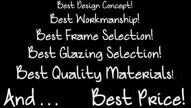 Best Design Concept! Best Workmanship! Best Frame Selection! Best Glazing Selection! Best Quality Materials! And... Best Price!